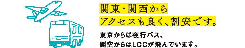 関東・関西からアクセスも良く、割安です。東京からは夜行バス、関空からはLCCが飛んでいます。
